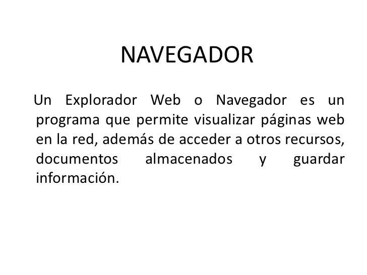 NAVEGADORUn Explorador Web o Navegador es unprograma que permite visualizar páginas weben la red, además de acceder a otro...