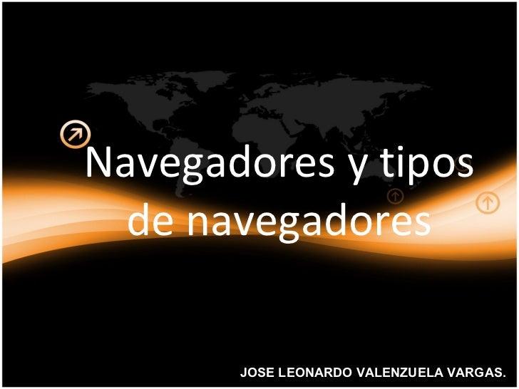 Navegadores  y  tipos  de  navegadores JOSE LEONARDO VALENZUELA VARGAS.
