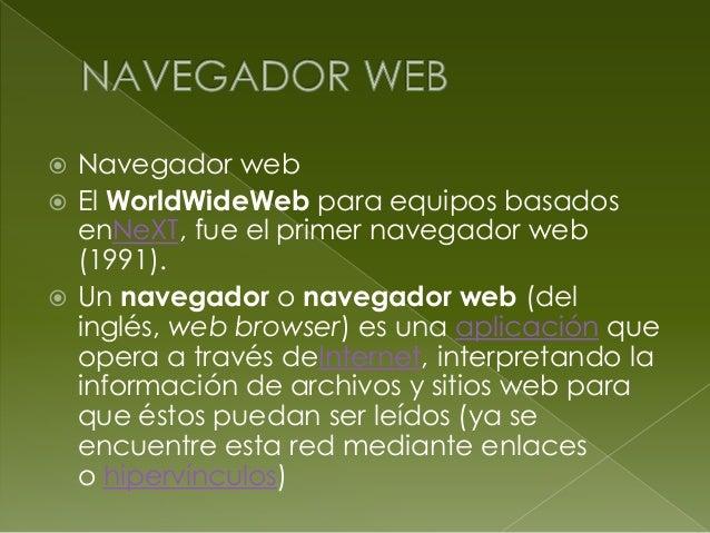  Navegador web El WorldWideWeb para equipos basadosenNeXT, fue el primer navegador web(1991). Un navegador o navegador ...