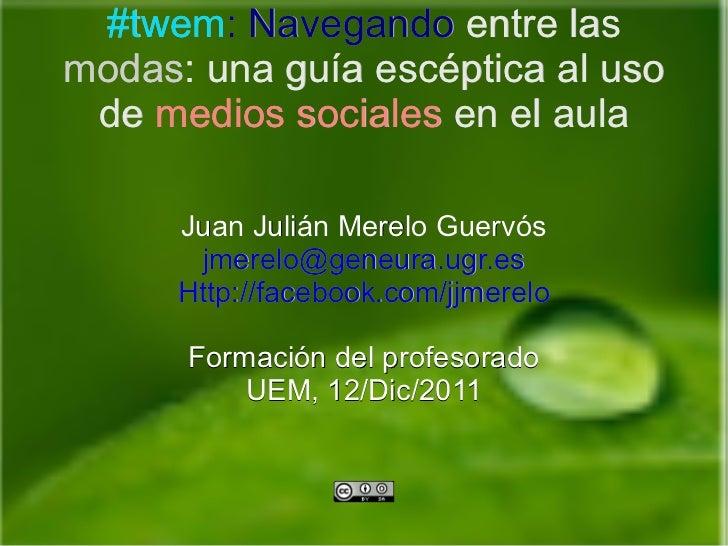 Juan Julián Merelo Guervós [email_address] Http://facebook.com/jjmerelo Formación del profesorado UEM, 12/Dic/2011 #twem :...