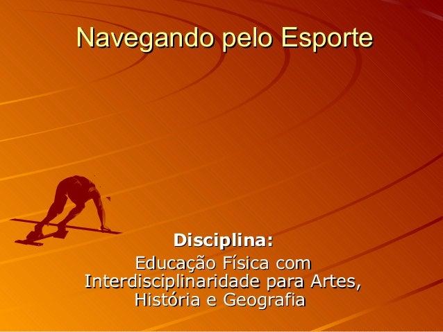 Navegando pelo EsporteNavegando pelo EsporteDisciplina:Disciplina:Educação Física comEducação Física comInterdisciplinarid...