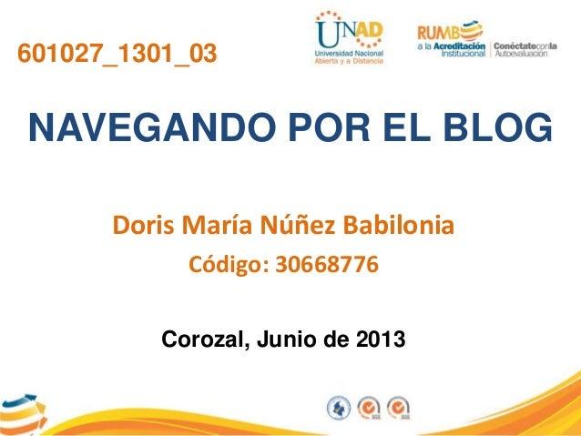 601027_1301_03NAVEGANDO POR EL BLOGDoris María Núñez BabiloniaCódigo: 30668776Corozal, Junio de 2013