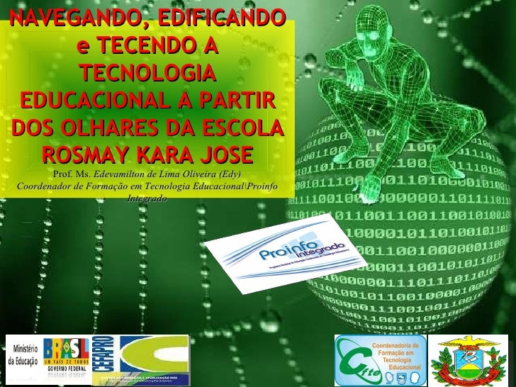 NAVEGANDO, EDIFICANDO e TECENDO A TECNOLOGIA EDUCACIONAL A PARTIR DOS OLHARES DA ESCOLA ROSMAY KARA JOSE Prof. Ms.  Edevam...