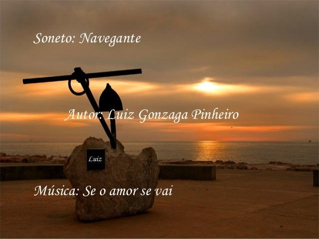 Soneto: Navegante     Autor: Luiz Gonzaga Pinheiro         LuizMúsica: Se o amor se vai