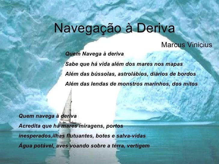Navegação à Deriva Marcus Vinicius Quem Navega à deriva Sabe que há vida além dos mares nos mapas Além das bússolas, astro...