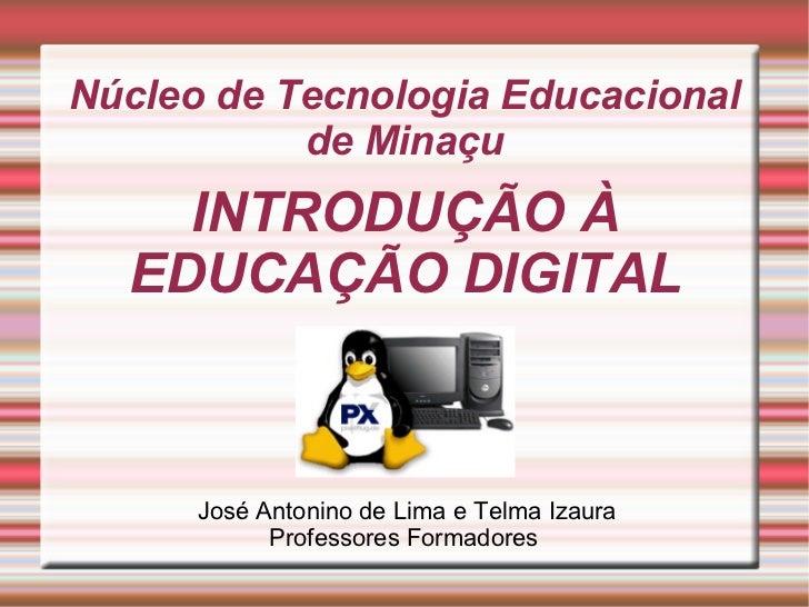 Núcleo de Tecnologia Educacional           de Minaçu    INTRODUÇÃO À  EDUCAÇÃO DIGITAL      José Antonino de Lima e Telma ...