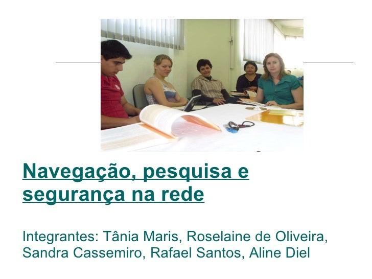 Navegação, pesquisa e segurança na rede Integrantes: Tânia Maris, Roselaine de Oliveira, Sandra Cassemiro, Rafael Santos, ...
