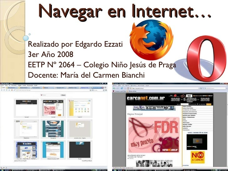Navegar en Internet… Realizado por Edgardo Ezzati 3er Año 2008 EETP Nº 2064 – Colegio Niño Jesús de Praga Docente: María d...