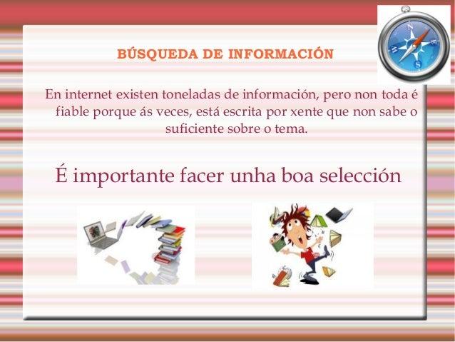 BÚSQUEDA DE INFORMACIÓN En internet existen toneladas de información, pero non toda é fiable porque ás veces, está escrita...