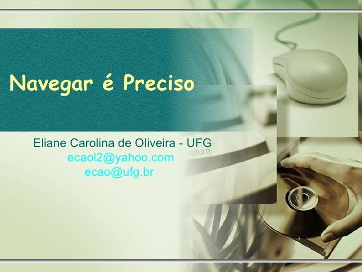 Navegar é Preciso Eliane Carolina de Oliveira - UFG [email_address]   [email_address]