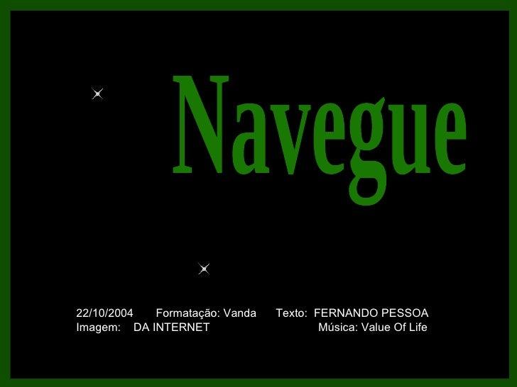 Navegue 22/10/2004  Formatação: Vanda  Texto:  FERNANDO PESSOA Imagem:  DA INTERNET  Música: Value Of Life
