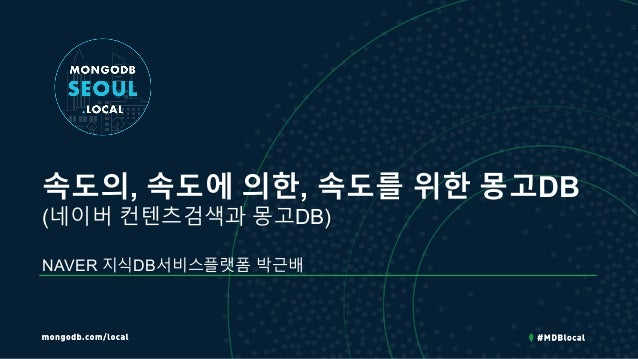 속도의, 속도에 의한, 속도를 위한 몽고DB (네이버 컨텐츠검색과 몽고DB) NAVER 지식DB서비스플랫폼 박근배
