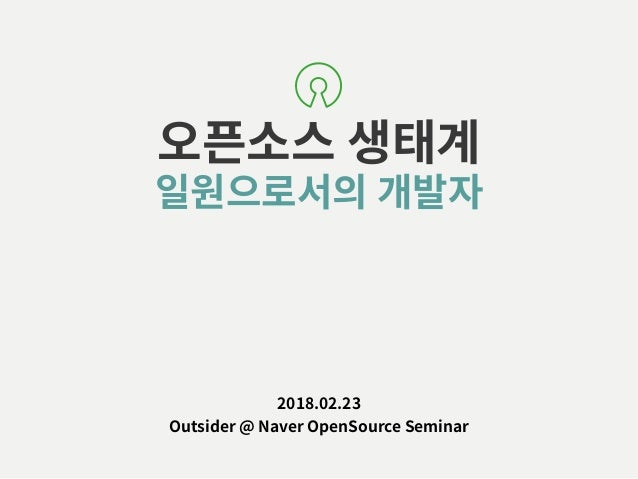 오픈소스 생태계 일원으로서의 개발자 2018.02.23 Outsider @ Naver OpenSource Seminar