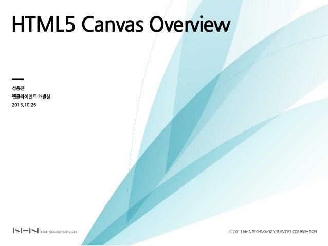 HTML5 Canvas Overview 성용진 웹클라이언트 개발실 2015.10.26 ⓒ 2011 NHNTECHNOLOGY SERVICES CORPORATION