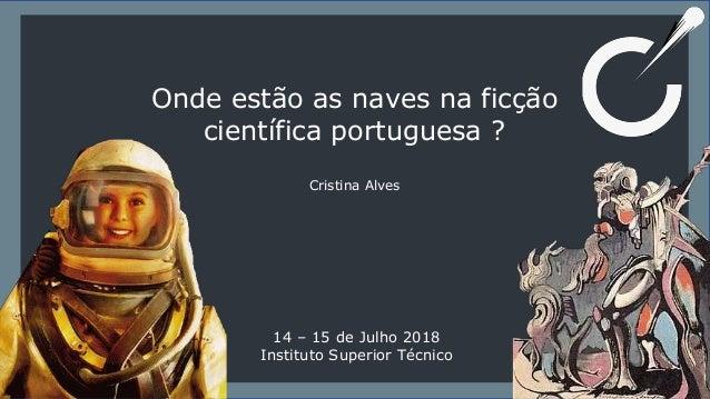 Onde estão as naves na ficção científica portuguesa ? Cristina Alves 14 – 15 de Julho 2018 Instituto Superior Técnico