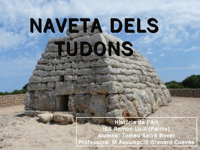 NAVETA DELSNAVETA DELS TUDONSTUDONS Història de l'Art IES Ramon Llull (Palma) Alumne: Tomeu Salvà Bover Professora: M Assu...