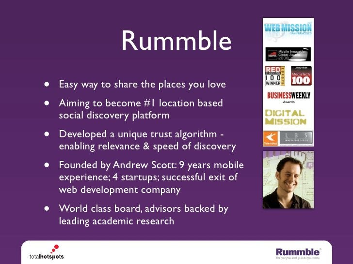 Rummble •   Easy way to share the places you love •   Aiming to become #1 location based     social discovery platform •  ...