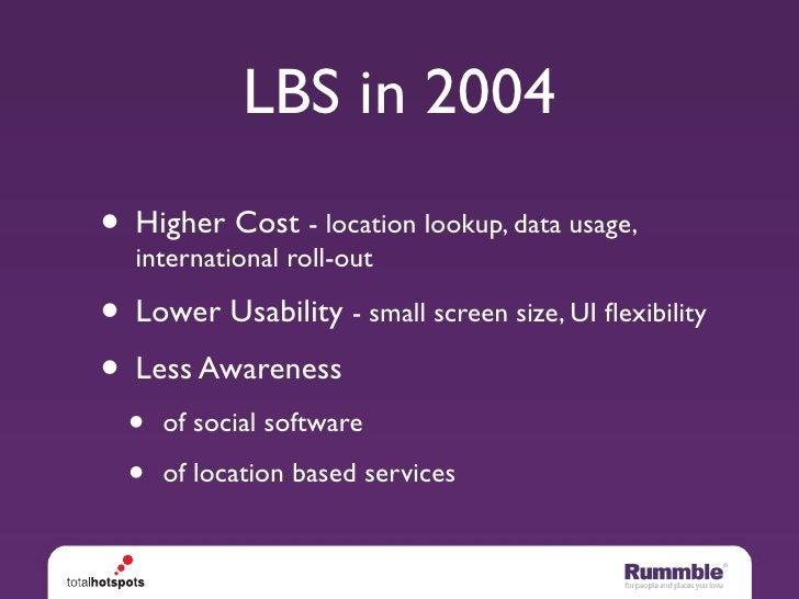 LBS in 2004 • Higher Cost - location lookup, data usage,   international roll-out  • Lower Usability - small screen size, ...
