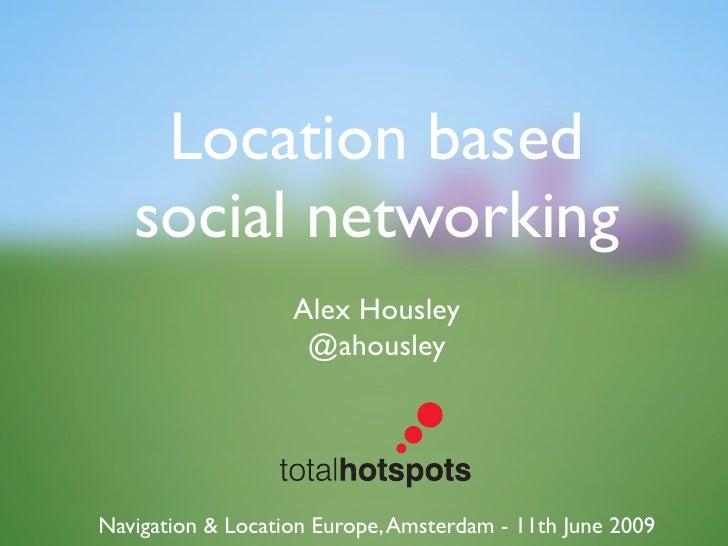 Location based    social networking                    Alex Housley                     @ahousley     Navigation & Locatio...