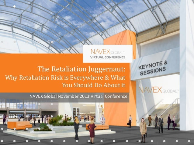 VIRTUAL CONFERENCE NAVEX Global November 2013 Virtual Conference The Retaliation Juggernaut: Why Retaliation Risk is Every...