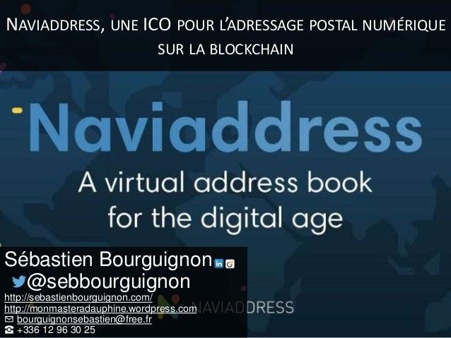 NAVIADDRESS, UNE ICO POUR L'ADRESSAGE POSTAL NUMÉRIQUE SUR LA BLOCKCHAIN Sébastien Bourguignon @sebbourguignon http://seba...