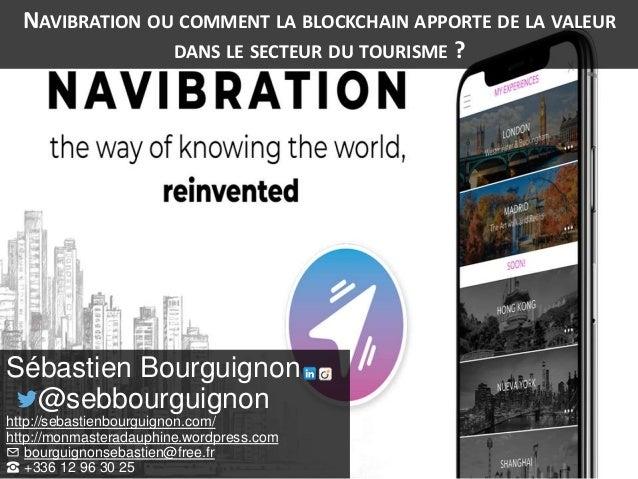 NAVIBRATION OU COMMENT LA BLOCKCHAIN APPORTE DE LA VALEUR DANS LE SECTEUR DU TOURISME ? Sébastien Bourguignon @sebbourguig...