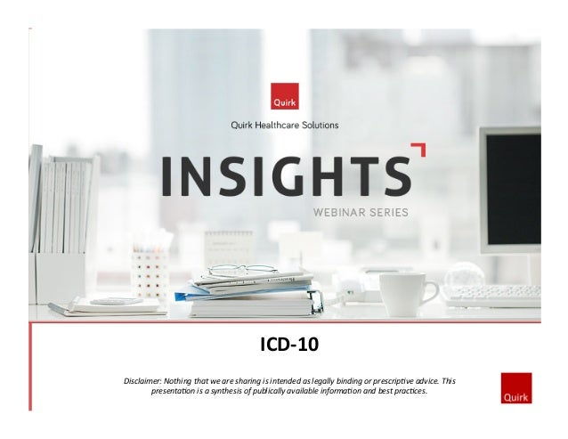 ICD-­‐10	   	    Disclaimer:	   Nothing	   that	   we	   are	   sharing	   is	   intended	   as	   legally	   binding	   o...