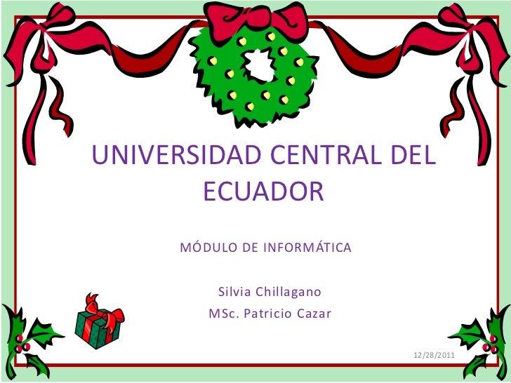 UNIVERSIDAD CENTRAL DEL       ECUADOR     MÓDULO DE INFORMÁTICA         Silvia Chillagano        MSc. Patricio Cazar      ...