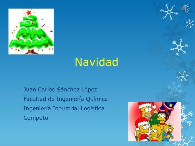 NavidadJuan Carlos Sánchez LópezFacultad de Ingeniería QuímicaIngeniería Industrial LogísticaComputo
