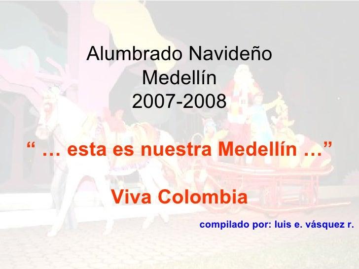 """Alumbrado Navideño            Medellín           2007-2008  """" … esta es nuestra Medellín …""""          Viva Colombia        ..."""