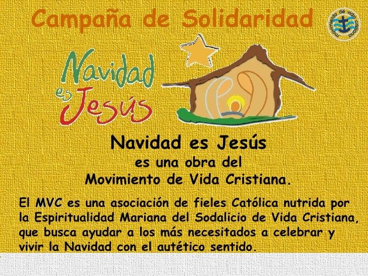 Campaña de Solidaridad Navidad es Jesús   es una obra del  Movimiento de Vida Cristiana.  El  MVC  es una asociación de fi...