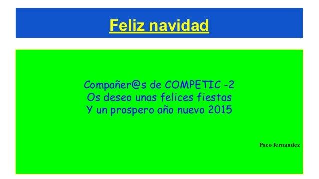 Feliz navidad Compañer@s de COMPETIC -2 Os deseo unas felices fiestas Y un prospero año nuevo 2015 Paco fernandez