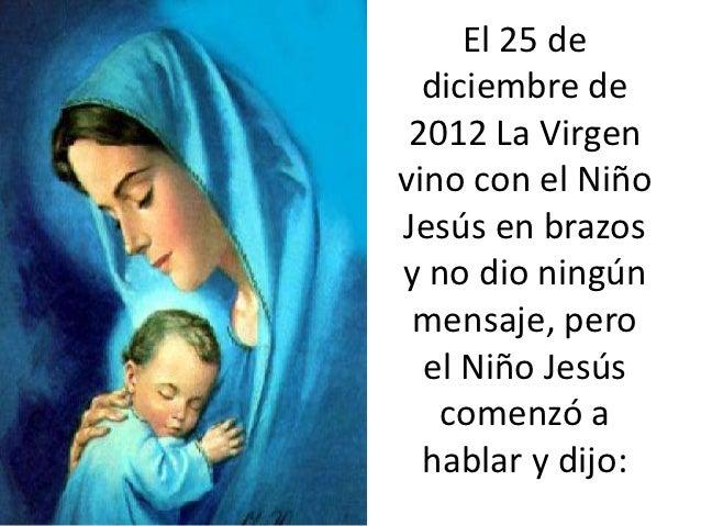 El 25 de  diciembre de 2012 La Virgenvino con el NiñoJesús en brazosy no dio ningún mensaje, pero  el Niño Jesús   comenzó...
