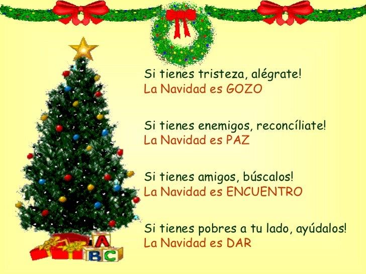 Si tienes tristeza, alégrate! La Navidad es GOZO Si tienes enemigos,  reconcíliate ! La Navidad es PAZ Si tienes amigos,  ...