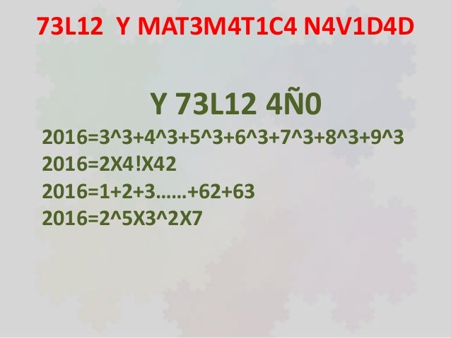 73L12 Y MAT3M4T1C4 N4V1D4D Y 73L12 4Ñ0 2016=3^3+4^3+5^3+6^3+7^3+8^3+9^3 2016=2X4!X42 2016=1+2+3……+62+63 2016=2^5X3^2X7