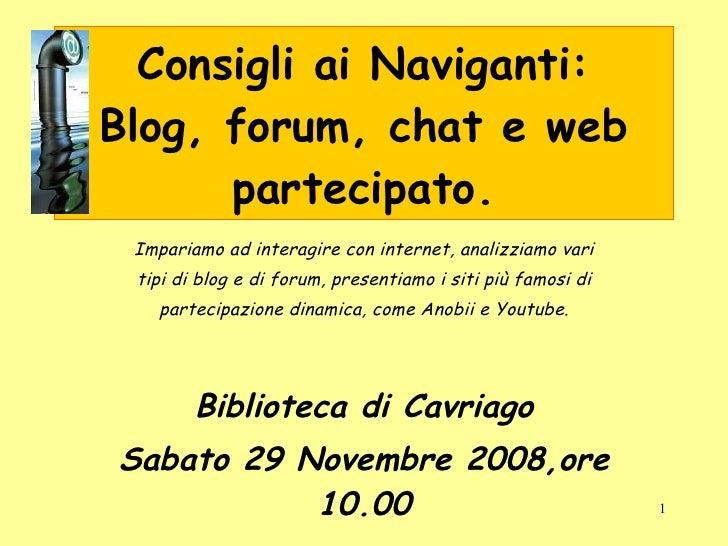 Consigli ai Naviganti: Blog, forum, chat e web partecipato. Impariamo ad interagire con internet, analizziamo vari tipi di...