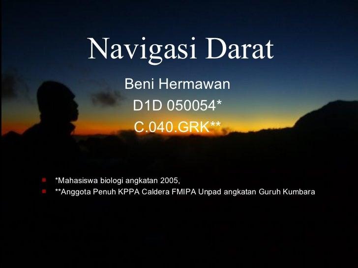 Navigasi Darat Beni Hermawan D1D   050054 * C.040.GRK ** <ul><li>* Mahasiswa biologi angkatan 2005,  </li></ul><ul><li>** ...