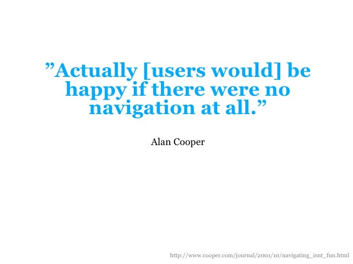 """""""Actually[userswould] be happy iftherewerenonavigation at all.""""<br />Alan Cooper<br />http://www.cooper.com/journal/2001/1..."""