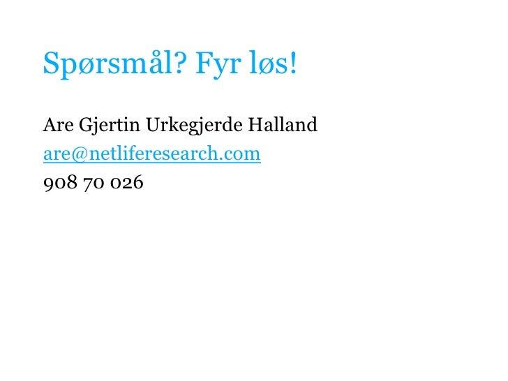 Spørsmål? Fyr løs!<br />Are GjertinUrkegjerde Halland<br />are@netliferesearch.com<br />908 70 026<br />