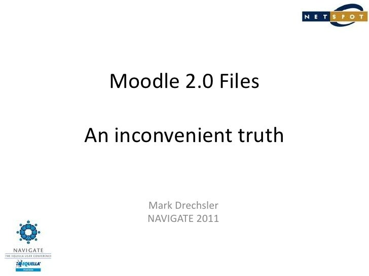 Moodle 2.0 FilesAn inconvenient truth<br />Mark Drechsler<br />NAVIGATE 2011<br />