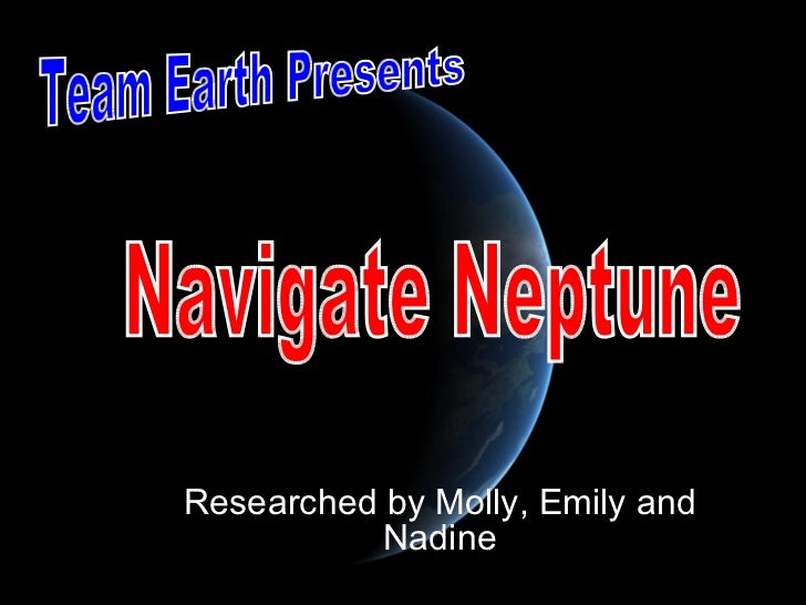 Researched by Molly, Emily and Nadine Team Earth Presents Navigate Neptune