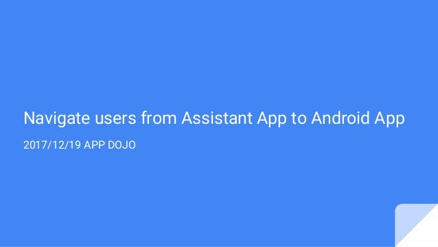 Navigate users from Assistant App to Android App 2017/12/19 APP DOJO