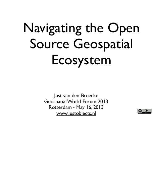 Navigating the OpenSource GeospatialEcosystemJust van den BroeckeGeospatial World Forum 2013Rotterdam - May 16, 2013www.ju...