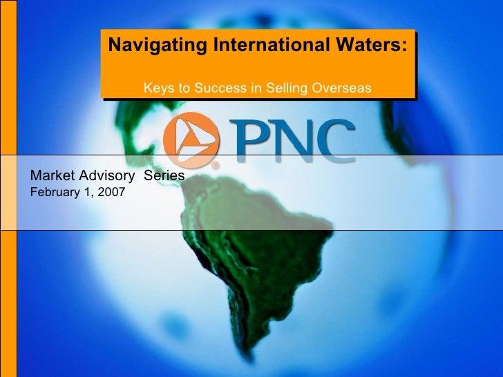 Navigating International Waters:  Keys to Success in Selling Overseas Market Advisory  Series February 1, 2007