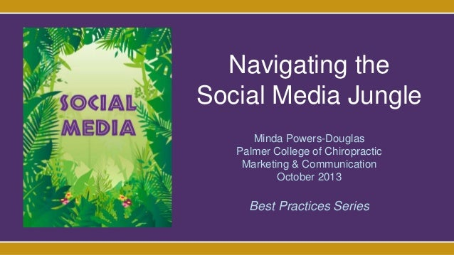 Navigating the Social Media Jungle Minda Powers-Douglas Palmer College of Chiropractic Marketing & Communication October 2...
