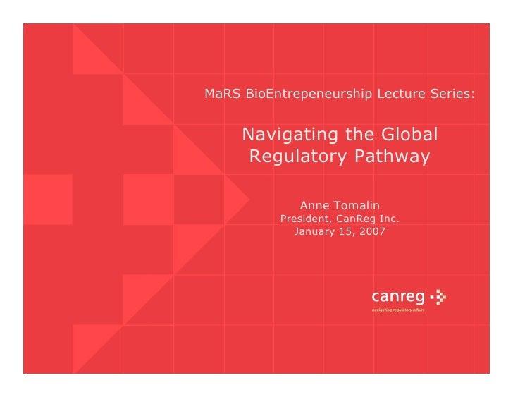 MaRS BioEntrepeneurship Lecture Series:        Navigating the Global       Regulatory Pathway               Anne Tomalin  ...
