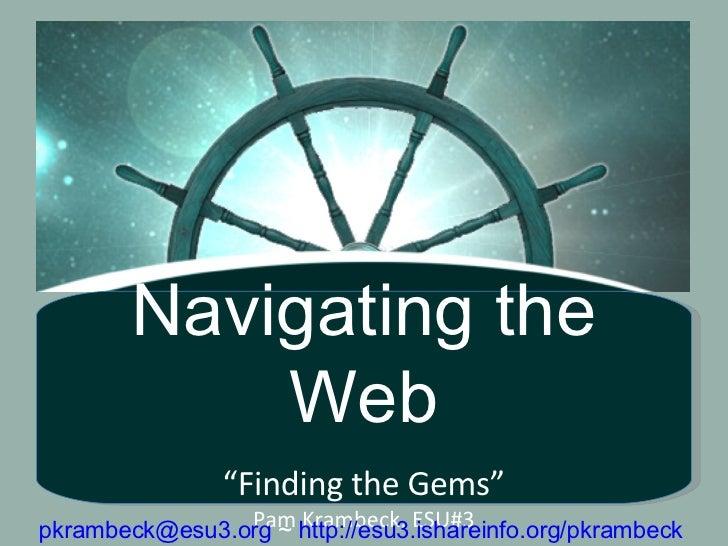 "Navigating the Web "" Finding the Gems"" Pam Krambeck, ESU#3 [email_address]  ~  http://esu3.ishareinfo.org/pkrambeck"