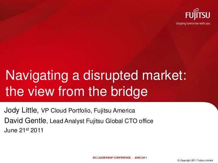 Navigating a disrupted market: the view from the bridge<br />Jody Little, VP Cloud Portfolio, Fujitsu America<br />David G...