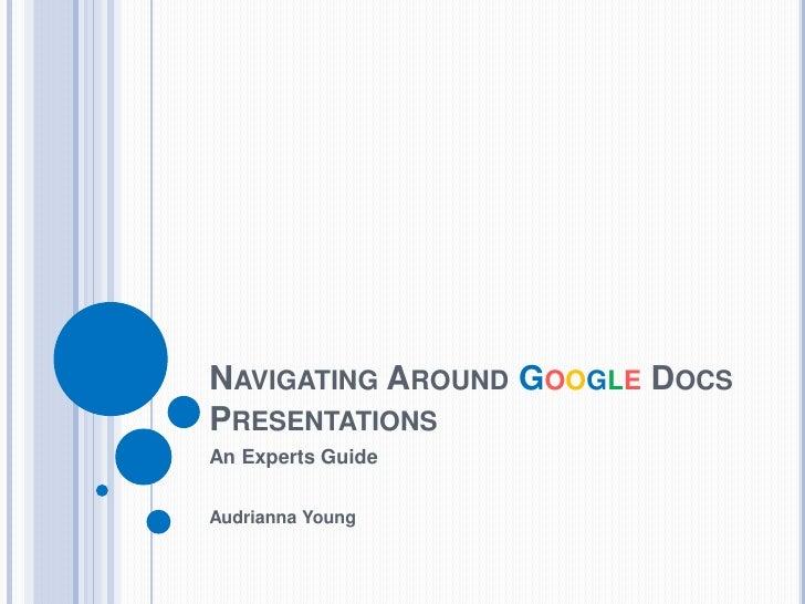 NAVIGATING AROUND GOOGLE DOCSPRESENTATIONSAn Experts GuideAudrianna Young