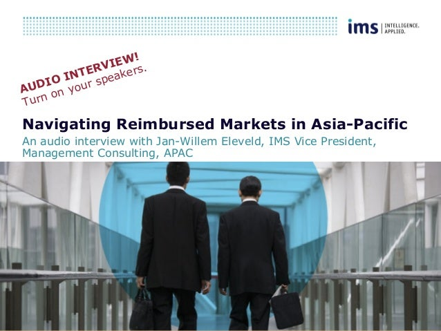 1 Navigating Reimbursed Markets in Asia-Pacific An audio interview with Jan-Willem Eleveld, IMS Vice President, Management...